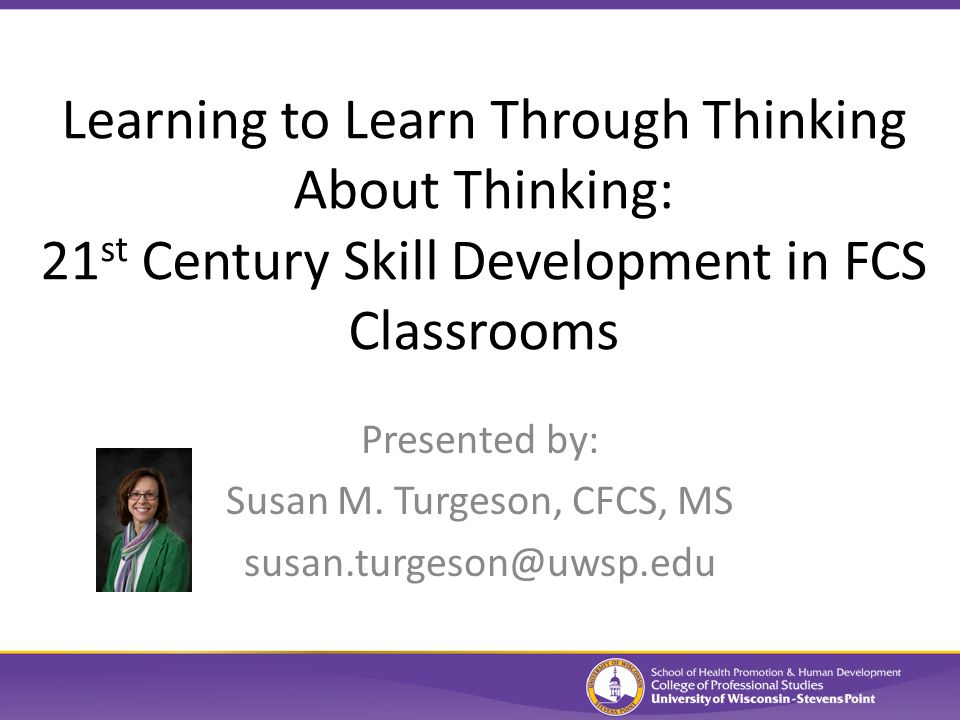 Learning to Learn Through Thinking About Thinking: 21 st Century Skill Development in FCS Classrooms Presented by: Susan M.