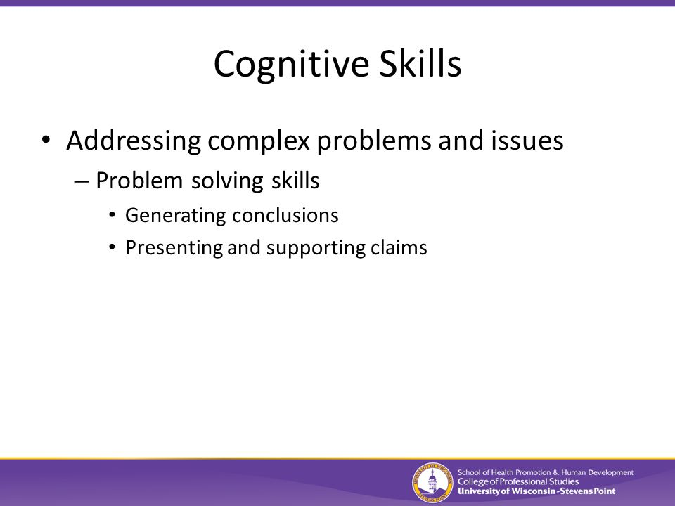 Cognitive Skills Addressing complex problems and issues – Problem solving skills Generating conclusions Presenting and supporting claims