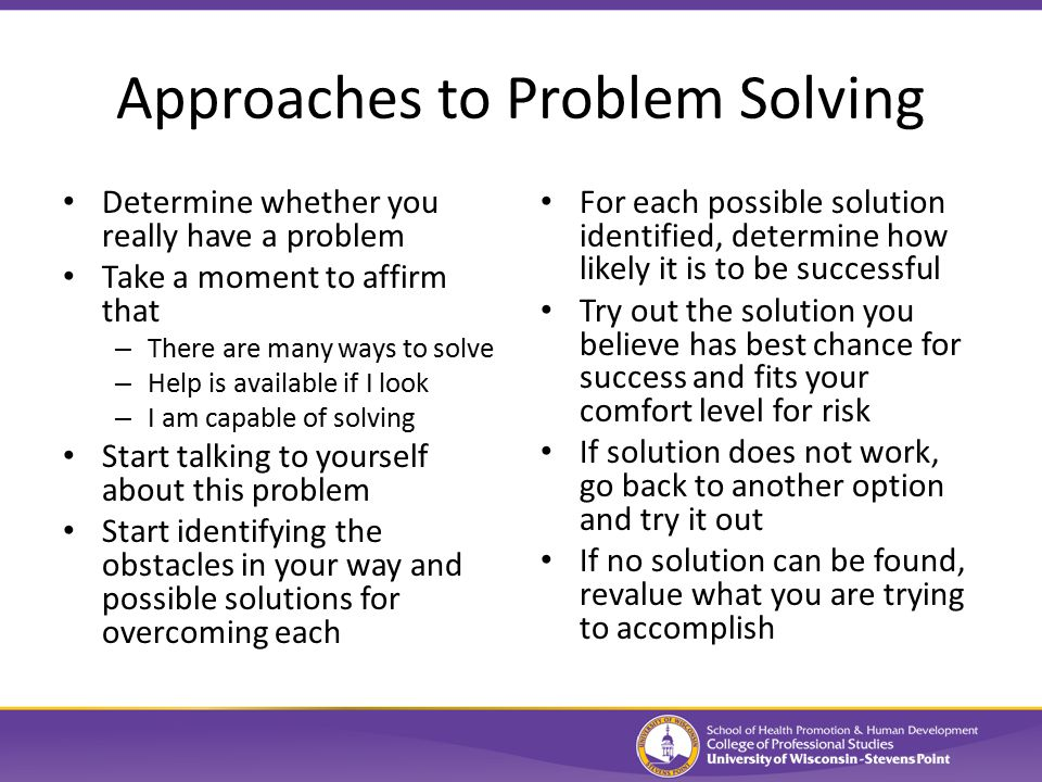 Approaches to Problem Solving Determine whether you really have a problem Take a moment to affirm that – There are many ways to solve – Help is available if I look – I am capable of solving Start talking to yourself about this problem Start identifying the obstacles in your way and possible solutions for overcoming each For each possible solution identified, determine how likely it is to be successful Try out the solution you believe has best chance for success and fits your comfort level for risk If solution does not work, go back to another option and try it out If no solution can be found, revalue what you are trying to accomplish