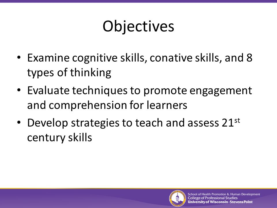 Objectives Examine cognitive skills, conative skills, and 8 types of thinking Evaluate techniques to promote engagement and comprehension for learners Develop strategies to teach and assess 21 st century skills