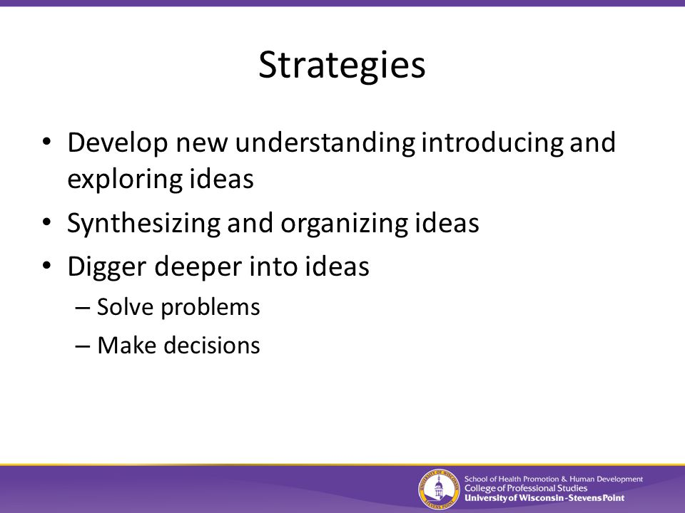 Strategies Develop new understanding introducing and exploring ideas Synthesizing and organizing ideas Digger deeper into ideas – Solve problems – Make decisions