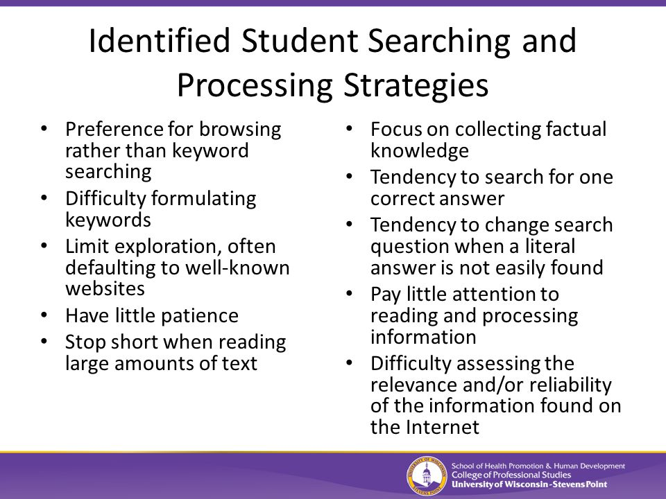 Identified Student Searching and Processing Strategies Preference for browsing rather than keyword searching Difficulty formulating keywords Limit exploration, often defaulting to well-known websites Have little patience Stop short when reading large amounts of text Focus on collecting factual knowledge Tendency to search for one correct answer Tendency to change search question when a literal answer is not easily found Pay little attention to reading and processing information Difficulty assessing the relevance and/or reliability of the information found on the Internet