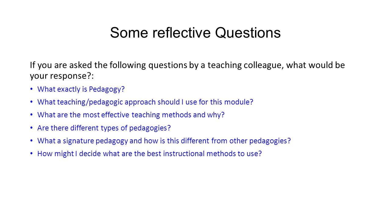 Some reflective Questions If you are asked the following questions by a teaching colleague, what would be your response?: What exactly is Pedagogy? Wh