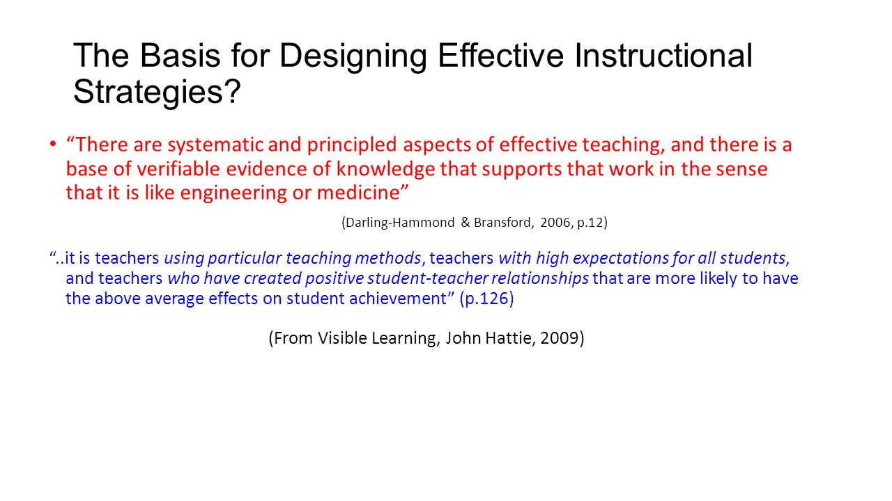 """The Basis for Designing Effective Instructional Strategies? """"There are systematic and principled aspects of effective teaching, and there is a base of"""