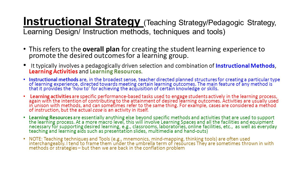 Instructional Strategy (Teaching Strategy/Pedagogic Strategy, Learning Design/ Instruction methods, techniques and tools) This refers to the overall p