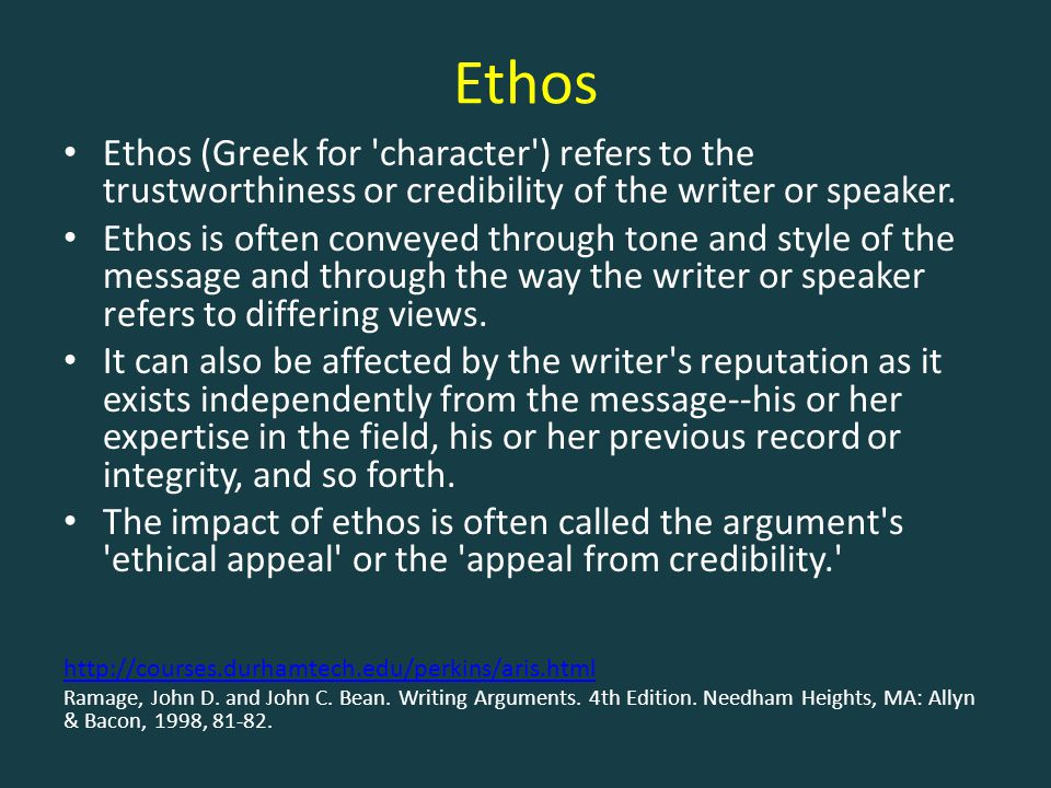Ethos Ethos (Greek for 'character') refers to the trustworthiness or credibility of the writer or speaker. Ethos is often conveyed through tone and st