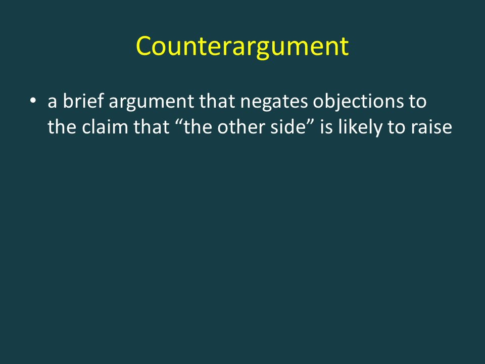 """Counterargument a brief argument that negates objections to the claim that """"the other side"""" is likely to raise"""