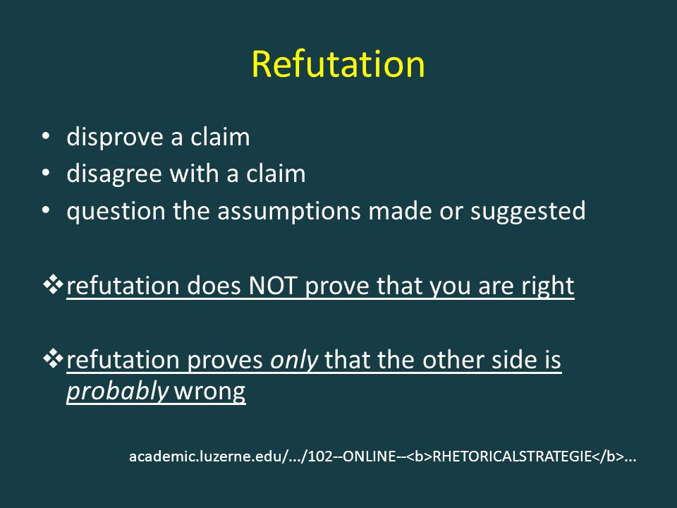 Refutation disprove a claim disagree with a claim question the assumptions made or suggested  refutation does NOT prove that you are right  refutation proves only that the other side is probably wrong academic.luzerne.edu/.../102--ONLINE-- RHETORICALSTRATEGIE...
