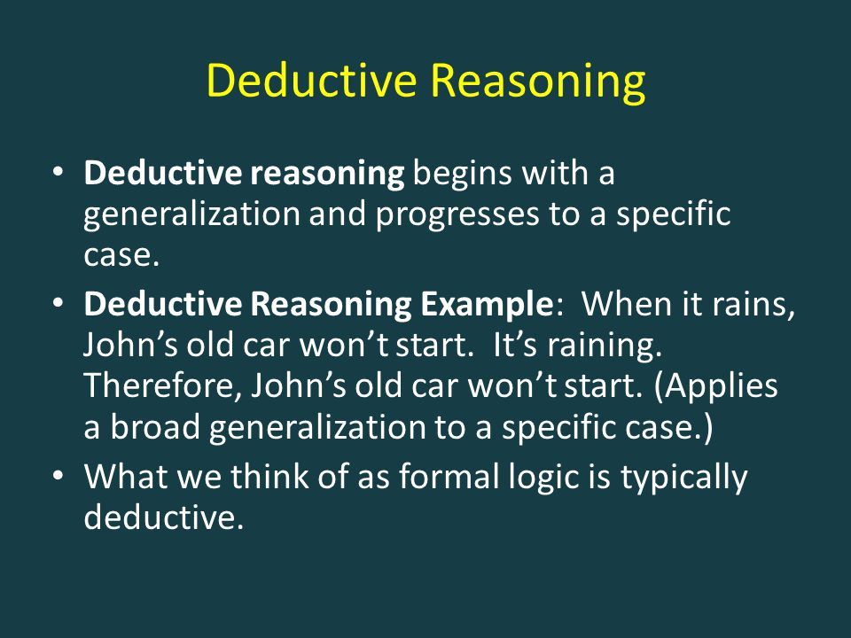 Deductive Reasoning Deductive reasoning begins with a generalization and progresses to a specific case. Deductive Reasoning Example: When it rains, Jo