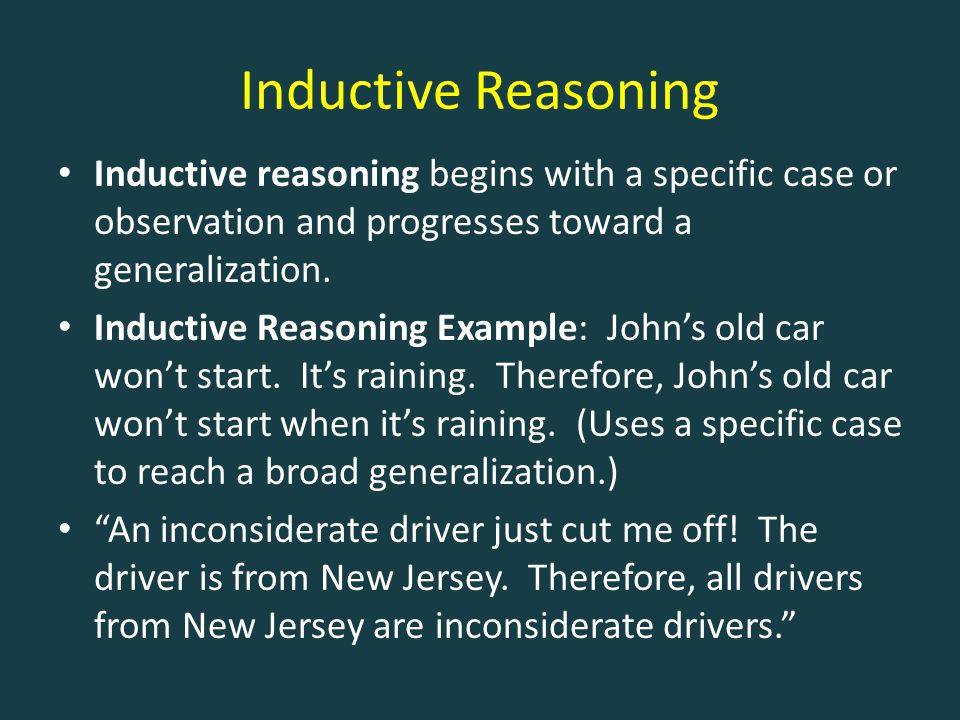 Inductive Reasoning Inductive reasoning begins with a specific case or observation and progresses toward a generalization.
