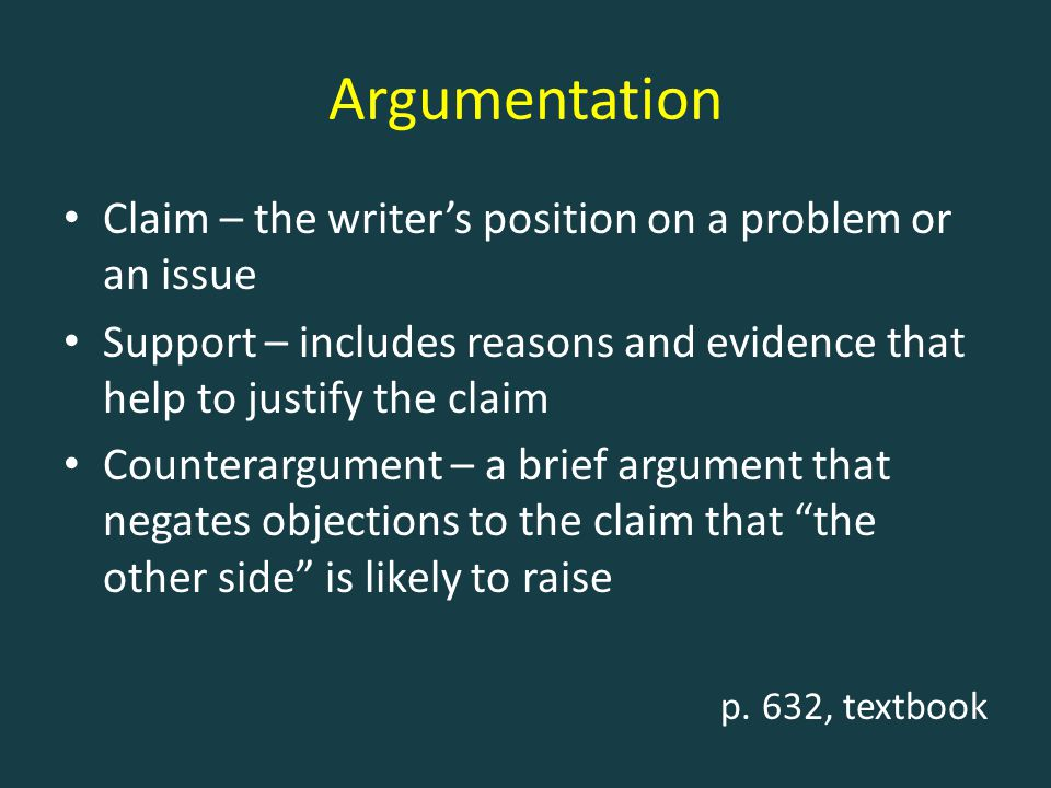 Argumentation Claim – the writer's position on a problem or an issue Support – includes reasons and evidence that help to justify the claim Counterarg