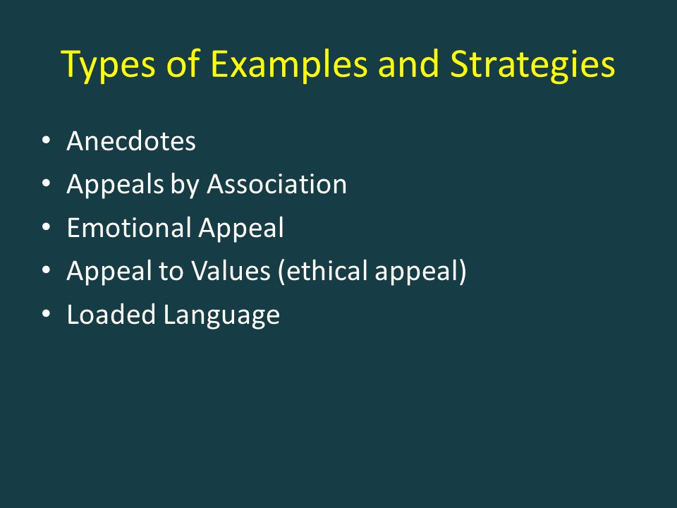 Types of Examples and Strategies Anecdotes Appeals by Association Emotional Appeal Appeal to Values (ethical appeal) Loaded Language