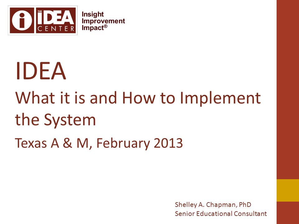 IDEA What it is and How to Implement the System Texas A & M, February 2013 Shelley A.