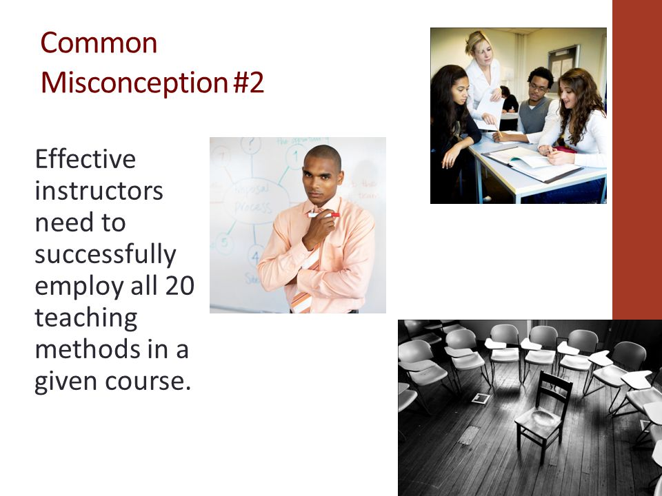 Common Misconception #2 Effective instructors need to successfully employ all 20 teaching methods in a given course.