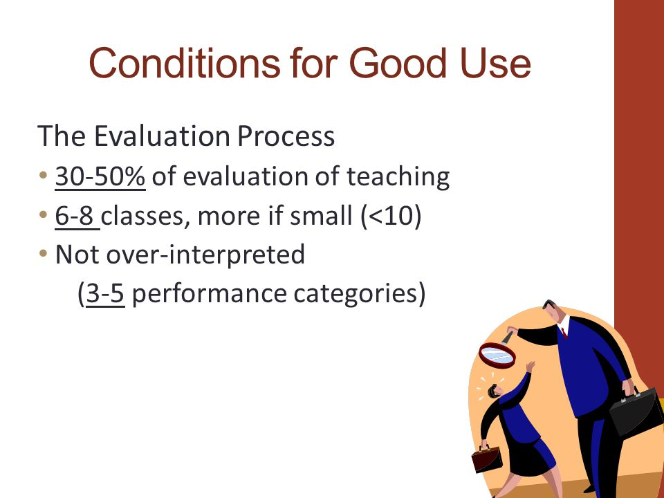 Conditions for Good Use The Evaluation Process 30-50% of evaluation of teaching 6-8 classes, more if small (<10) Not over-interpreted (3-5 performance categories)