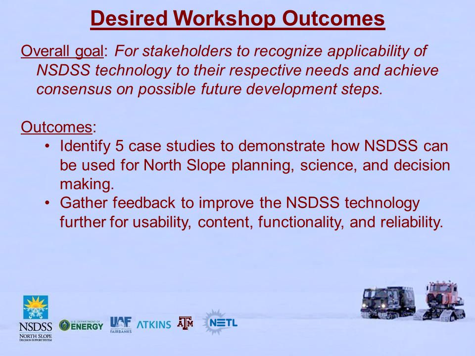 Desired Workshop Outcomes Overall goal: For stakeholders to recognize applicability of NSDSS technology to their respective needs and achieve consensus on possible future development steps.