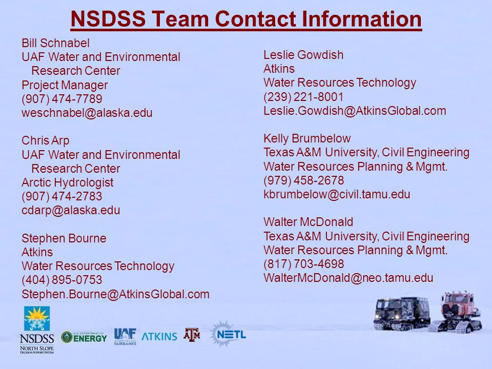 NSDSS Team Contact Information Bill Schnabel UAF Water and Environmental Research Center Project Manager (907) 474-7789 weschnabel@alaska.edu Chris Arp UAF Water and Environmental Research Center Arctic Hydrologist (907) 474-2783 cdarp@alaska.edu Stephen Bourne Atkins Water Resources Technology (404) 895-0753 Stephen.Bourne@AtkinsGlobal.com Leslie Gowdish Atkins Water Resources Technology (239) 221-8001 Leslie.Gowdish@AtkinsGlobal.com Kelly Brumbelow Texas A&M University, Civil Engineering Water Resources Planning & Mgmt.