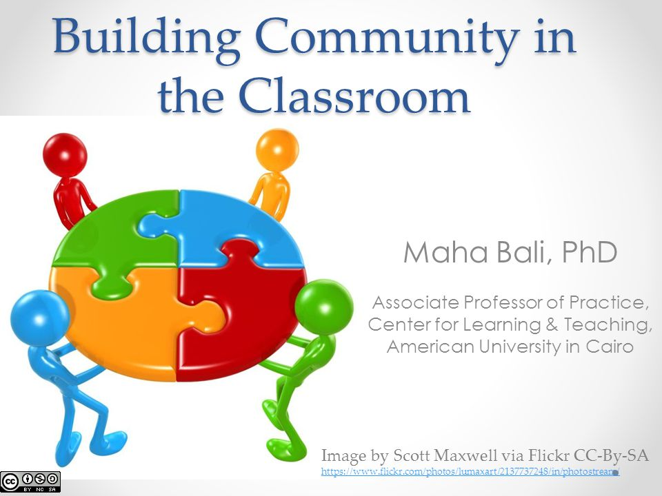 Building Community in the Classroom Maha Bali, PhD Associate Professor of Practice, Center for Learning & Teaching, American University in Cairo Image by Scott Maxwell via Flickr CC-By-SA https://www.flickr.com/photos/lumaxart/2137737248/in/photostream/