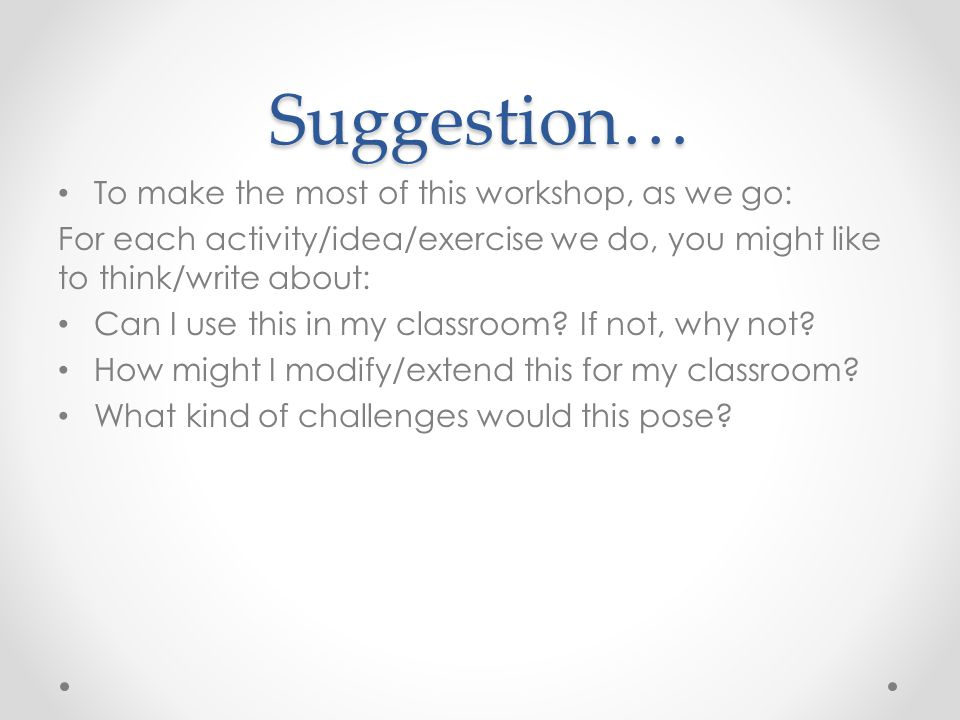 Suggestion… To make the most of this workshop, as we go: For each activity/idea/exercise we do, you might like to think/write about: Can I use this in my classroom.