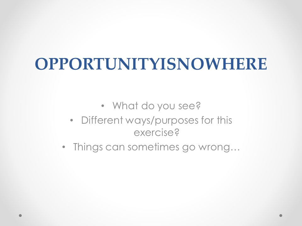OPPORTUNITYISNOWHERE What do you see. Different ways/purposes for this exercise.