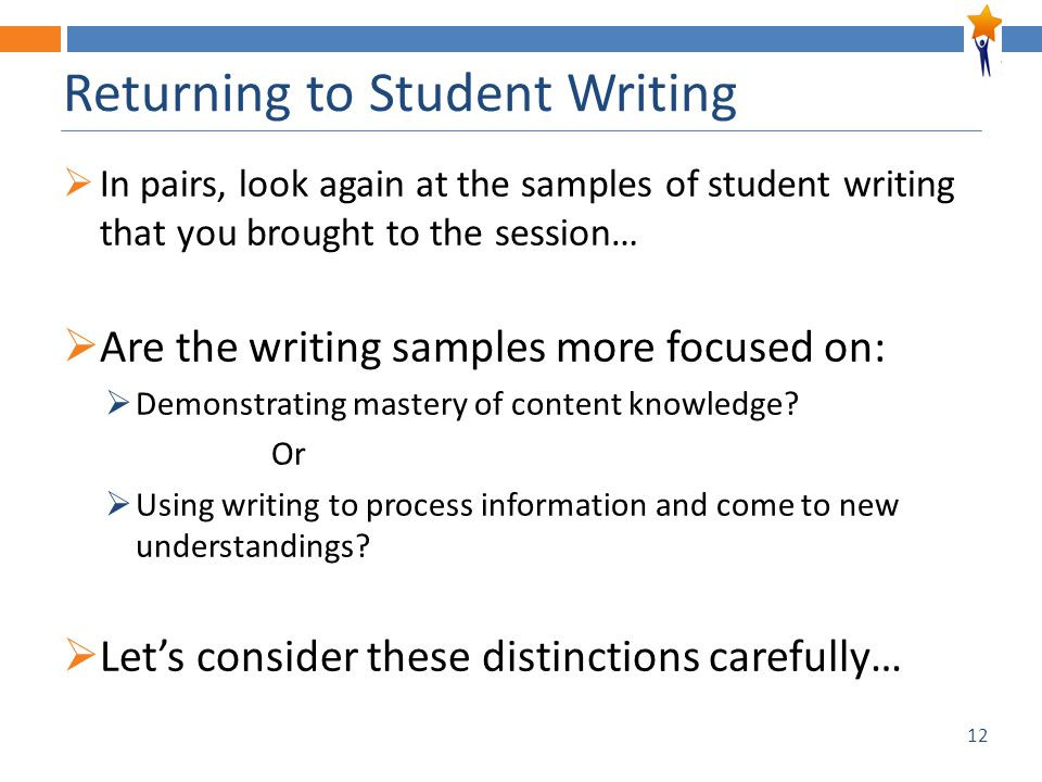 12 Returning to Student Writing  In pairs, look again at the samples of student writing that you brought to the session…  Are the writing samples mo