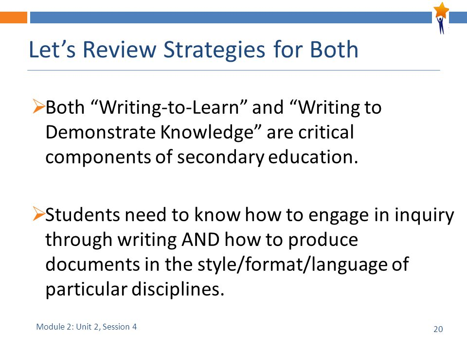 20 Let's Review Strategies for Both  Both Writing-to-Learn and Writing to Demonstrate Knowledge are critical components of secondary education.