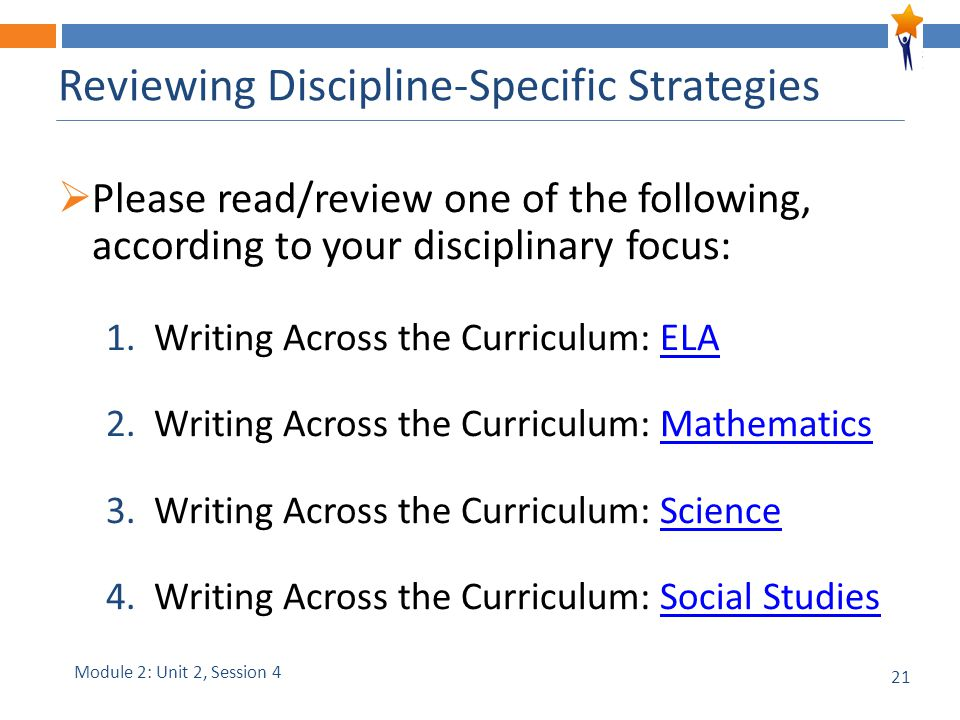21 Reviewing Discipline-Specific Strategies  Please read/review one of the following, according to your disciplinary focus: 1.Writing Across the Curriculum: ELAELA 2.Writing Across the Curriculum: MathematicsMathematics 3.Writing Across the Curriculum: ScienceScience 4.Writing Across the Curriculum: Social StudiesSocial Studies Module 2: Unit 2, Session 4