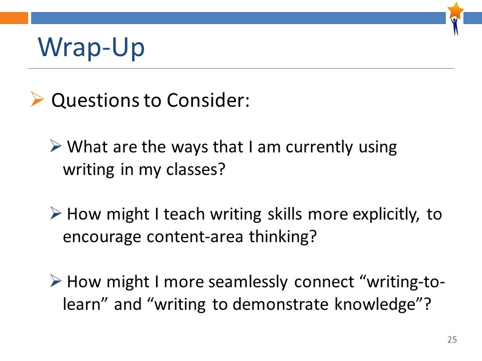 25 Wrap-Up  Questions to Consider:  What are the ways that I am currently using writing in my classes.