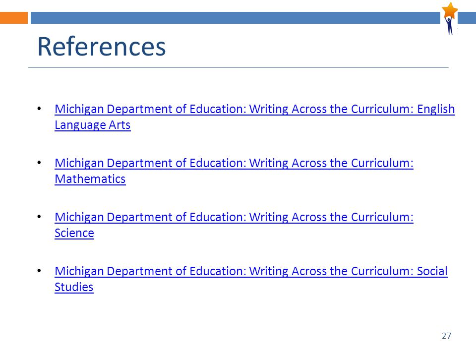 27 References Michigan Department of Education: Writing Across the Curriculum: English Language Arts Michigan Department of Education: Writing Across