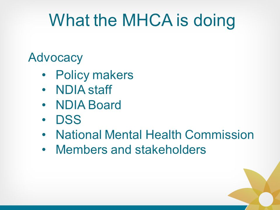 What the MHCA is doing Advocacy Policy makers NDIA staff NDIA Board DSS National Mental Health Commission Members and stakeholders