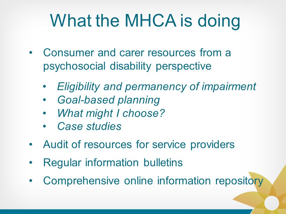 What the MHCA is doing Consumer and carer resources from a psychosocial disability perspective Eligibility and permanency of impairment Goal-based planning What might I choose.
