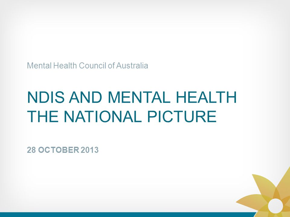 NDIS AND MENTAL HEALTH THE NATIONAL PICTURE 28 OCTOBER 2013 Mental Health Council of Australia