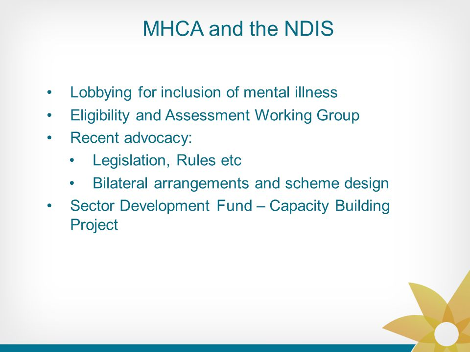MHCA and the NDIS Lobbying for inclusion of mental illness Eligibility and Assessment Working Group Recent advocacy: Legislation, Rules etc Bilateral arrangements and scheme design Sector Development Fund – Capacity Building Project