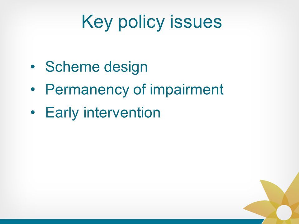 Key policy issues Scheme design Permanency of impairment Early intervention