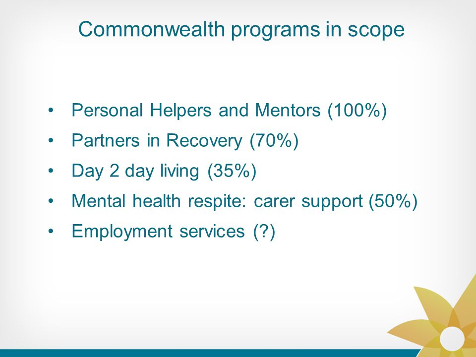 Commonwealth programs in scope Personal Helpers and Mentors (100%) Partners in Recovery (70%) Day 2 day living (35%) Mental health respite: carer support (50%) Employment services ( )