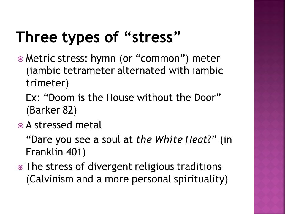  Metric stress: hymn (or common ) meter (iambic tetrameter alternated with iambic trimeter) Ex: Doom is the House without the Door (Barker 82)  A stressed metal Dare you see a soul at the White Heat (in Franklin 401)  The stress of divergent religious traditions (Calvinism and a more personal spirituality)