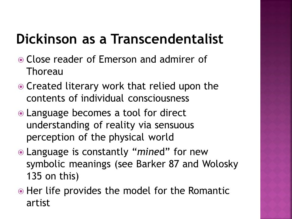  Close reader of Emerson and admirer of Thoreau  Created literary work that relied upon the contents of individual consciousness  Language becomes a tool for direct understanding of reality via sensuous perception of the physical world  Language is constantly mined for new symbolic meanings (see Barker 87 and Wolosky 135 on this)  Her life provides the model for the Romantic artist