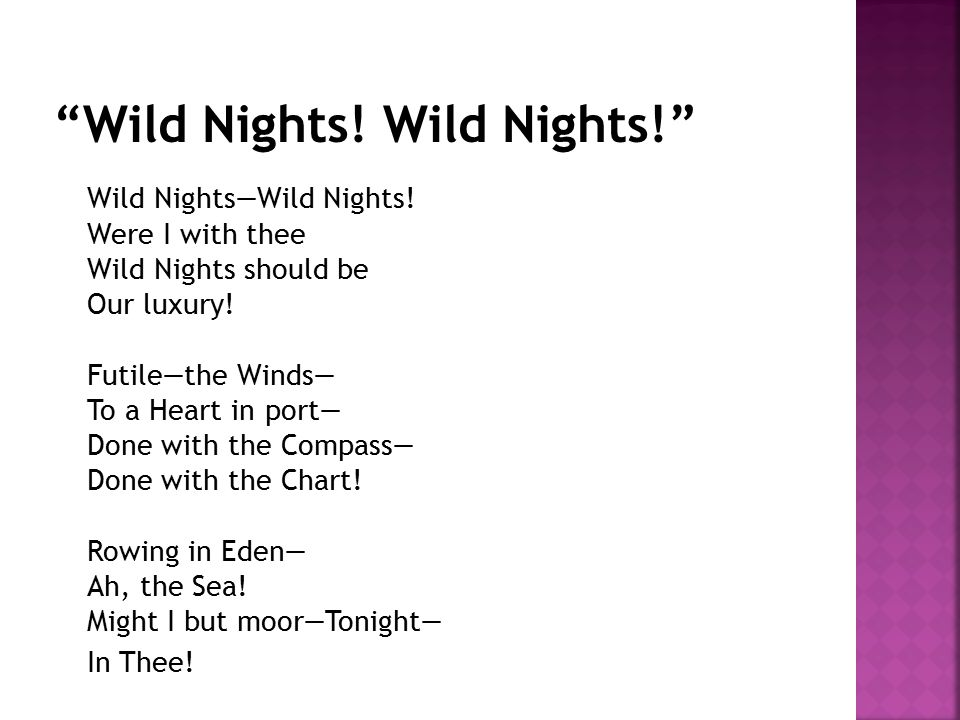 Wild Nights—Wild Nights! Were I with thee Wild Nights should be Our luxury! Futile—the Winds— To a Heart in port— Done with the Compass— Done with the