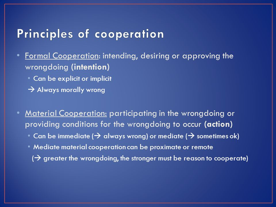 Formal Cooperation: intending, desiring or approving the wrongdoing (intention) Can be explicit or implicit  Always morally wrong Material Cooperation: participating in the wrongdoing or providing conditions for the wrongdoing to occur (action) Can be immediate (  always wrong) or mediate (  sometimes ok) Mediate material cooperation can be proximate or remote (  greater the wrongdoing, the stronger must be reason to cooperate)