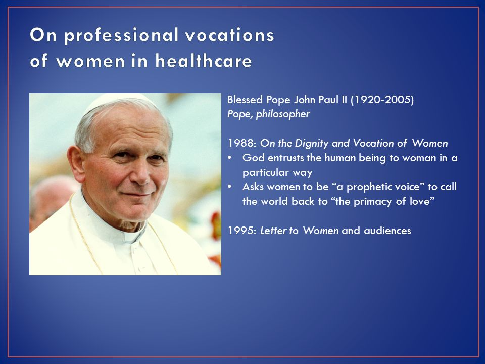 Blessed Pope John Paul II (1920-2005) Pope, philosopher 1988: On the Dignity and Vocation of Women God entrusts the human being to woman in a particular way Asks women to be a prophetic voice to call the world back to the primacy of love 1995: Letter to Women and audiences