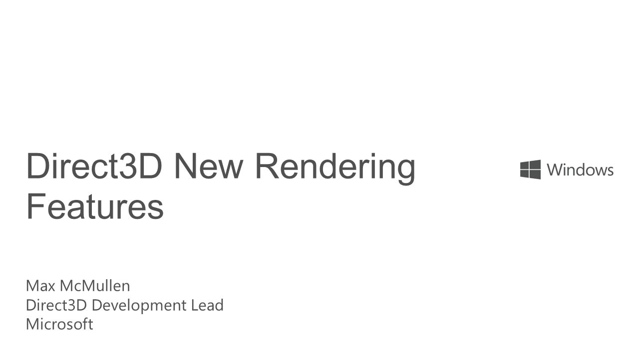 Direct3D New Rendering Features Max McMullen Direct3D Development Lead Microsoft