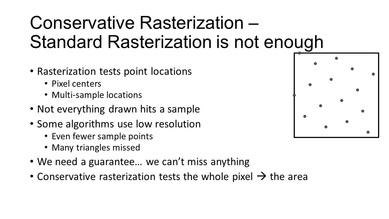 Conservative Rasterization – Standard Rasterization is not enough Rasterization tests point locations Pixel centers Multi-sample locations Not everyth