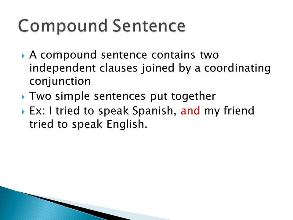 A compound sentence contains two independent clauses joined by a coordinating conjunction  Two simple sentences put together  Ex: I tried to speak Spanish, and my friend tried to speak English.