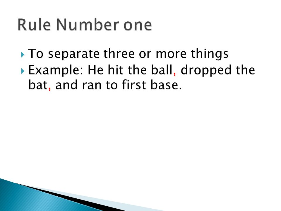  To separate three or more things  Example: He hit the ball, dropped the bat, and ran to first base.