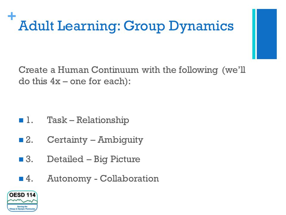 + Adult Learning: Group Dynamics Create a Human Continuum with the following (we'll do this 4x – one for each): 1.Task – Relationship 2.Certainty – Ambiguity 3.Detailed – Big Picture 4.Autonomy - Collaboration