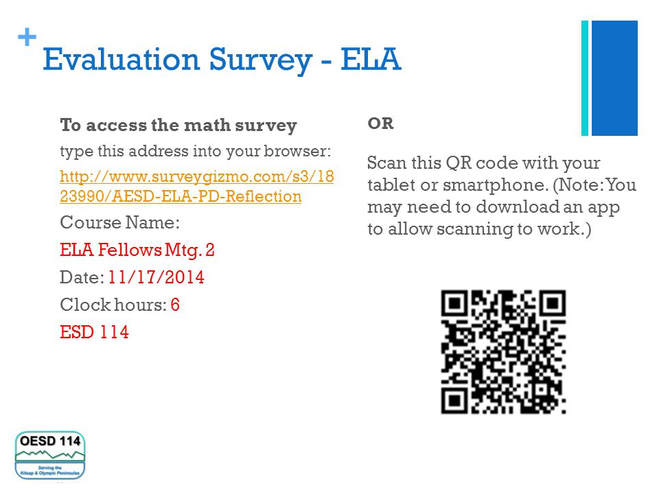 + Evaluation Survey - ELA To access the math survey type this address into your browser: http://www.surveygizmo.com/s3/18 23990/AESD-ELA-PD-Reflection Course Name: ELA Fellows Mtg.