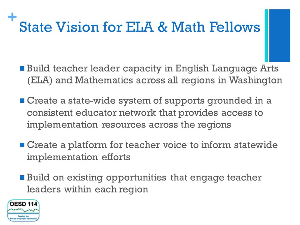 + State Vision for ELA & Math Fellows Build teacher leader capacity in English Language Arts (ELA) and Mathematics across all regions in Washington Create a state-wide system of supports grounded in a consistent educator network that provides access to implementation resources across the regions Create a platform for teacher voice to inform statewide implementation efforts Build on existing opportunities that engage teacher leaders within each region