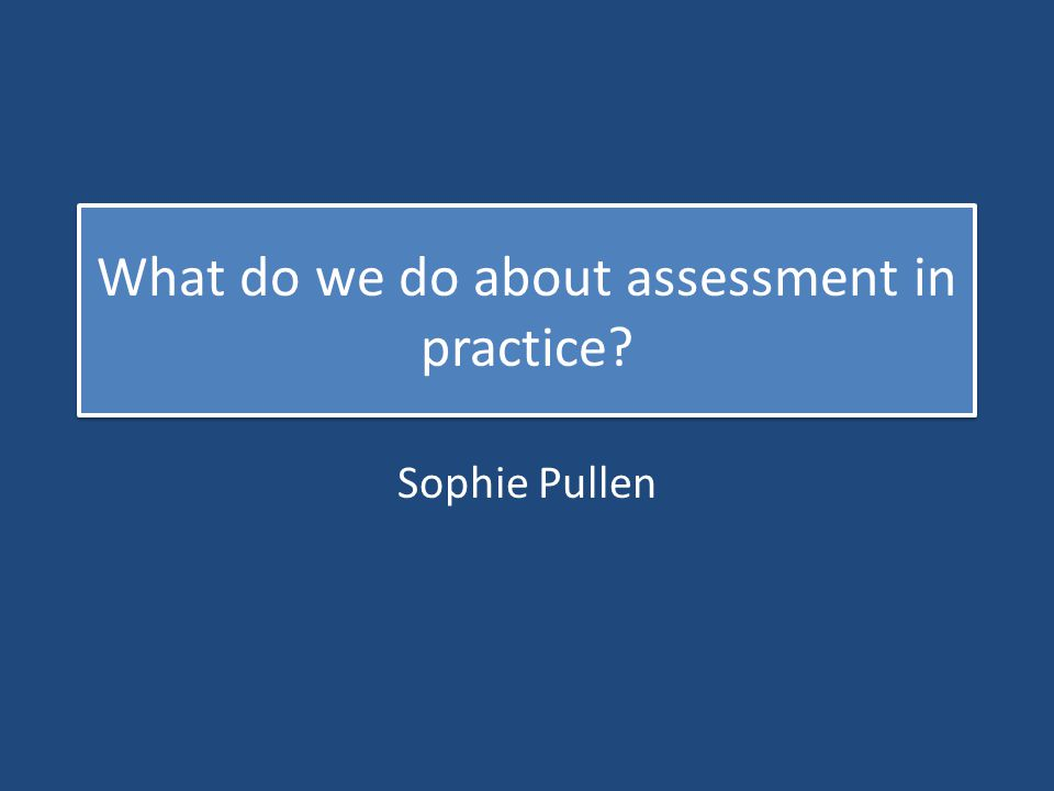 What do we do about assessment in practice? Sophie Pullen