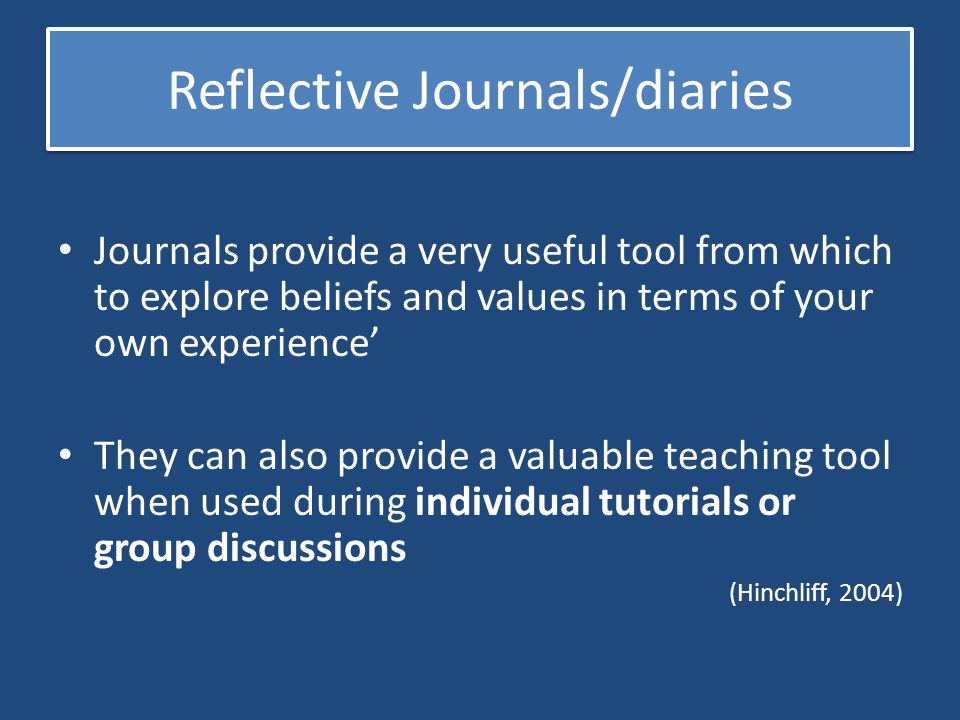 Reflective Journals/diaries Journals provide a very useful tool from which to explore beliefs and values in terms of your own experience' They can als