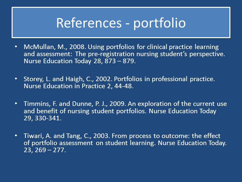 References - portfolio McMullan, M., 2008. Using portfolios for clinical practice learning and assessment: The pre-registration nursing student's pers
